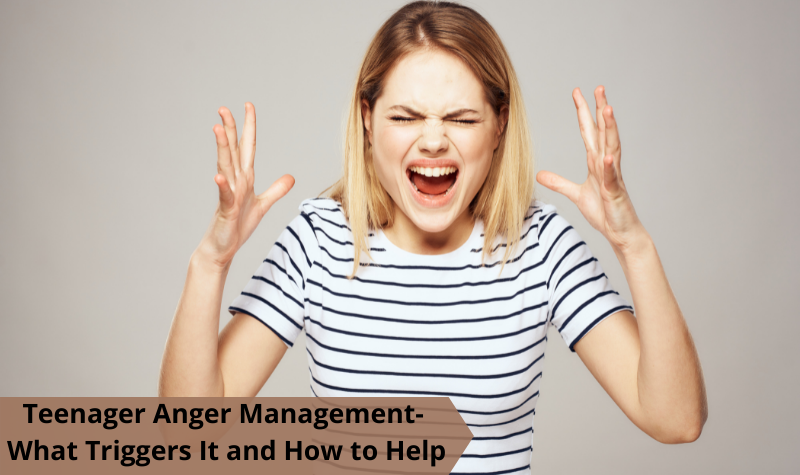 Teenager Anger Management- What Triggers It and How to Help