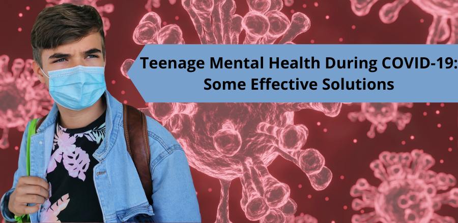 Teenage Mental Health During COVID-19- Some Effective Solutions